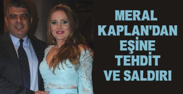 Meral Kaplan'dan Eşi Erhan Kanioğlu'na Tehdit ve Saldırı!.