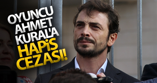 Oyuncu Ahmet Kural'a Hapis Cezası!